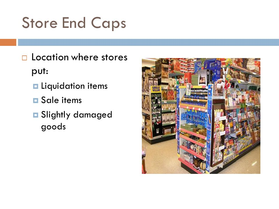 Store End Caps  Location where stores put:  Liquidation items  Sale items  Slightly damaged goods