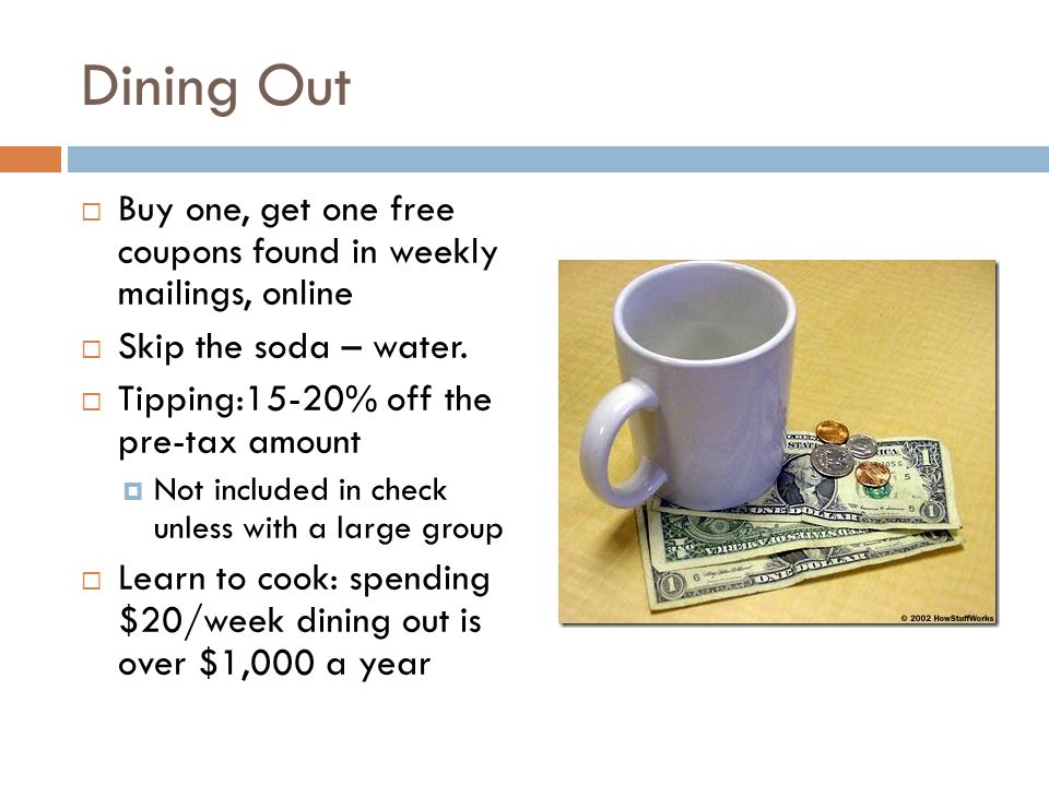 Dining Out  Buy one, get one free coupons found in weekly mailings, online  Skip the soda – water.