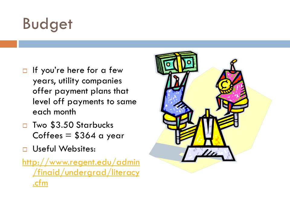Budget  If you're here for a few years, utility companies offer payment plans that level off payments to same each month  Two $3.50 Starbucks Coffees = $364 a year  Useful Websites: http://www.regent.edu/admin /finaid/undergrad/literacy.cfm