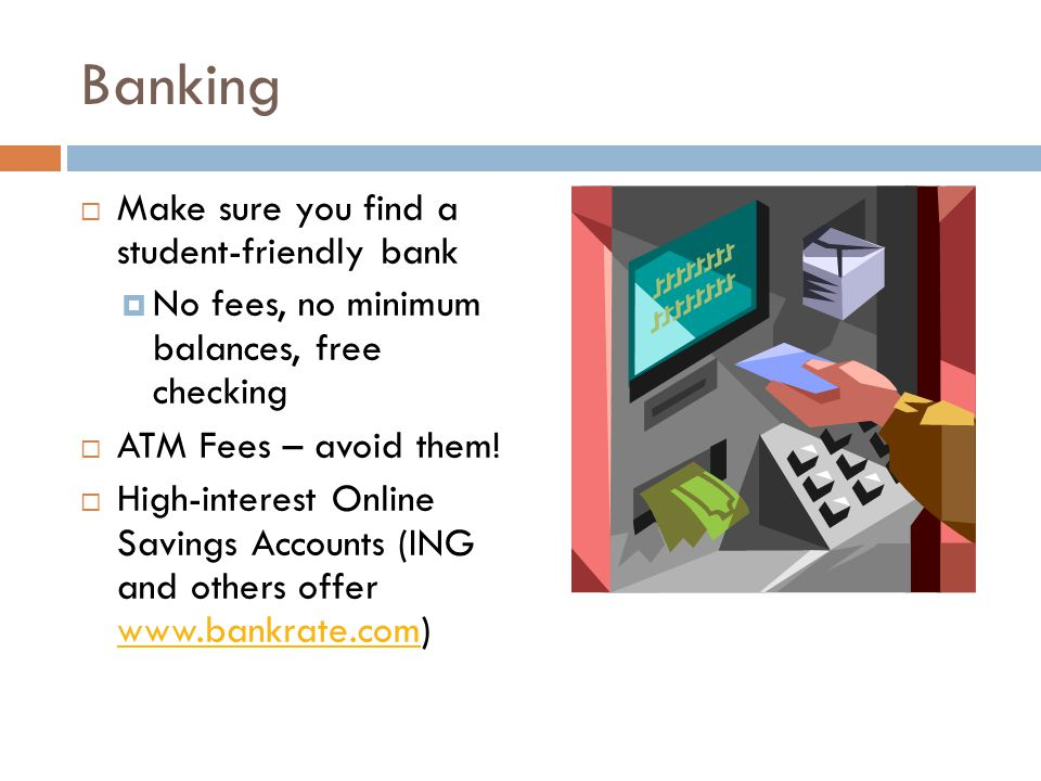 Banking  Make sure you find a student-friendly bank  No fees, no minimum balances, free checking  ATM Fees – avoid them.