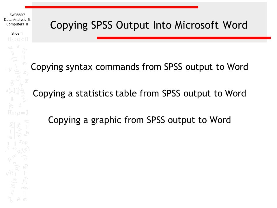 SW388R7 Data Analysis & Computers II Slide 1 Copying SPSS Output Into Microsoft Word Copying syntax commands from SPSS output to Word Copying a statistics table from SPSS output to Word Copying a graphic from SPSS output to Word