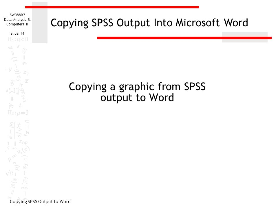 SW388R7 Data Analysis & Computers II Slide 14 Copying a graphic from SPSS output to Word Copying SPSS Output to Word Copying SPSS Output Into Microsoft Word