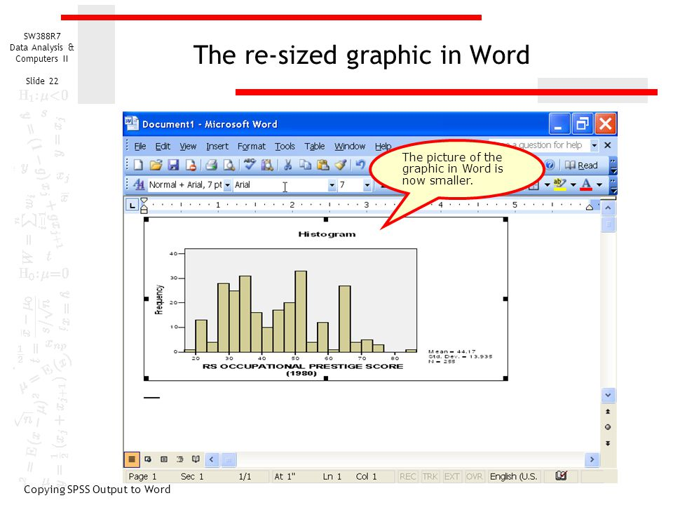 SW388R7 Data Analysis & Computers II Slide 22 The re-sized graphic in Word Copying SPSS Output to Word The picture of the graphic in Word is now smaller.