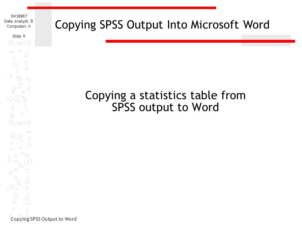 SW388R7 Data Analysis & Computers II Slide 9 Copying a statistics table from SPSS output to Word Copying SPSS Output to Word Copying SPSS Output Into Microsoft Word