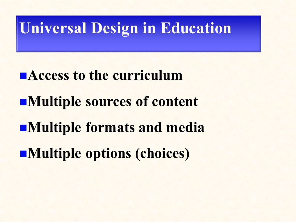 Universal Design in Education Access to the curriculum Multiple sources of content Multiple formats and media Multiple options (choices)