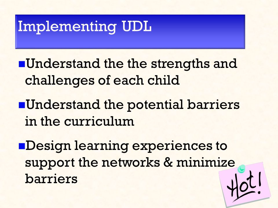 Implementing UDL Understand the the strengths and challenges of each child Understand the potential barriers in the curriculum Design learning experiences to support the networks & minimize barriers