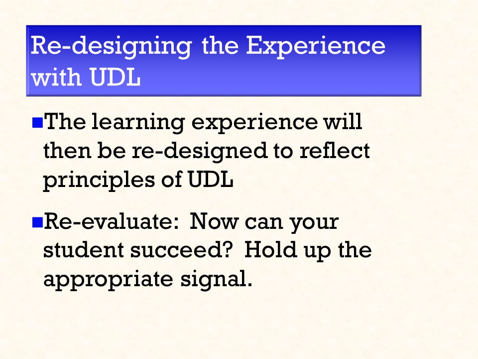 Re-designing the Experience with UDL The learning experience will then be re-designed to reflect principles of UDL Re-evaluate: Now can your student succeed.