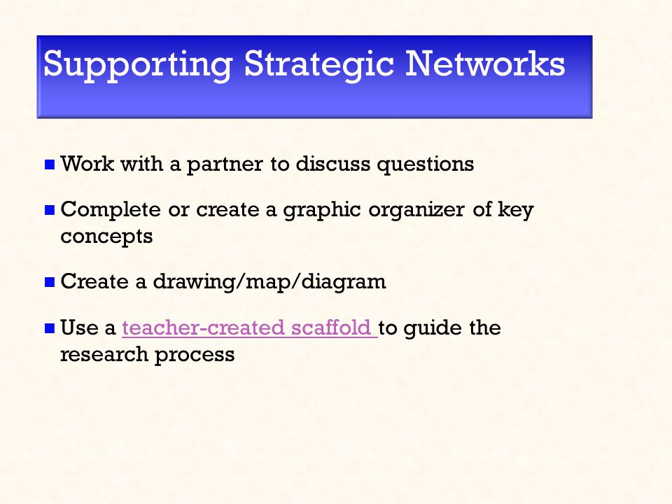 Supporting Strategic Networks Work with a partner to discuss questions Complete or create a graphic organizer of key concepts Create a drawing/map/diagram Use a teacher-created scaffold to guide the research processteacher-created scaffold