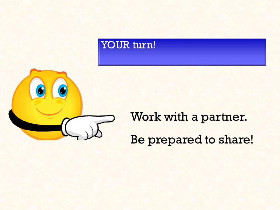 YOUR turn! Work with a partner. Be prepared to share!