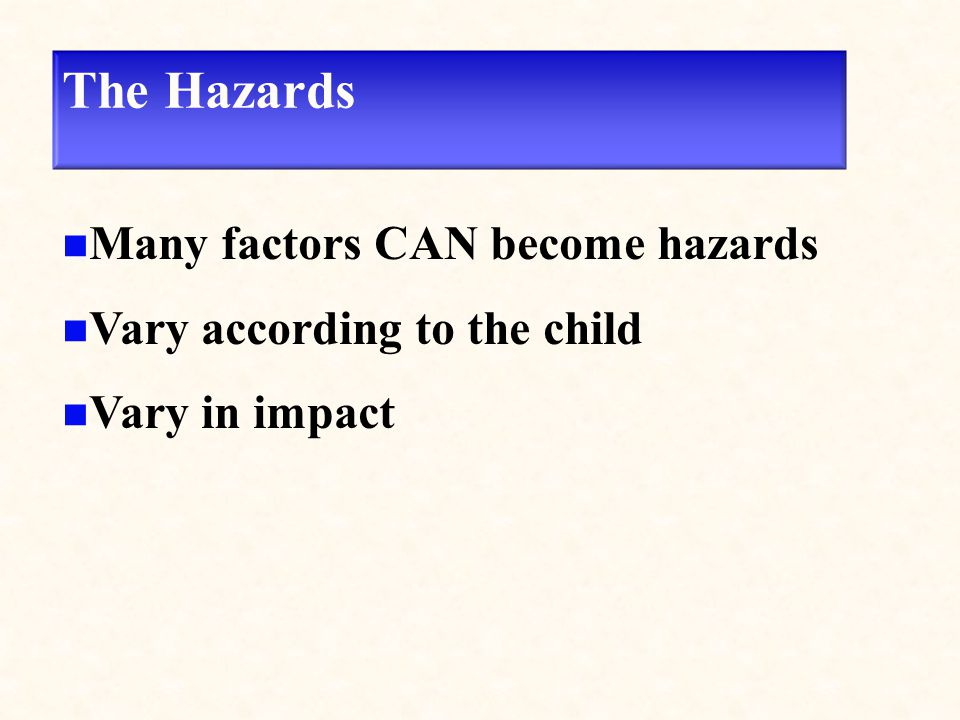 The Hazards Many factors CAN become hazards Vary according to the child Vary in impact