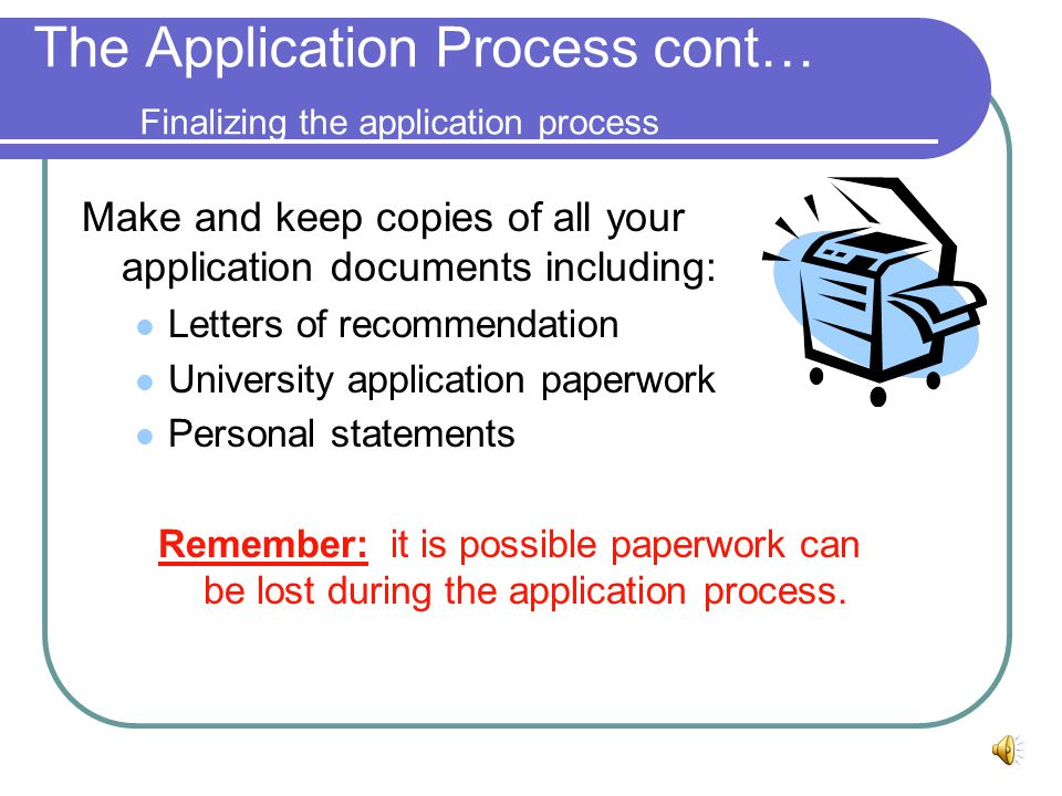 The Application Process cont… Writing your Personal Statement Include topics such as: What experiences influenced your decision to return to graduate school Why you are interested in this program Why you are interested in this particular university versus others What your plans are for the future Remember to always have someone critique your personal statement before submission