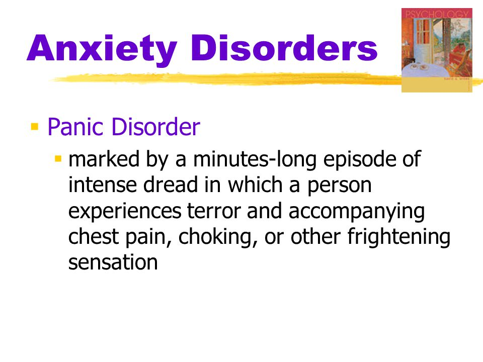 Anxiety Disorders  Panic Disorder  marked by a minutes-long episode of intense dread in which a person experiences terror and accompanying chest pain, choking, or other frightening sensation