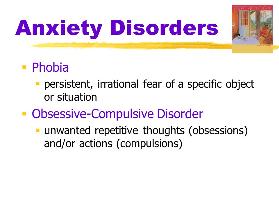 Anxiety Disorders  Phobia  persistent, irrational fear of a specific object or situation  Obsessive-Compulsive Disorder  unwanted repetitive thoughts (obsessions) and/or actions (compulsions)