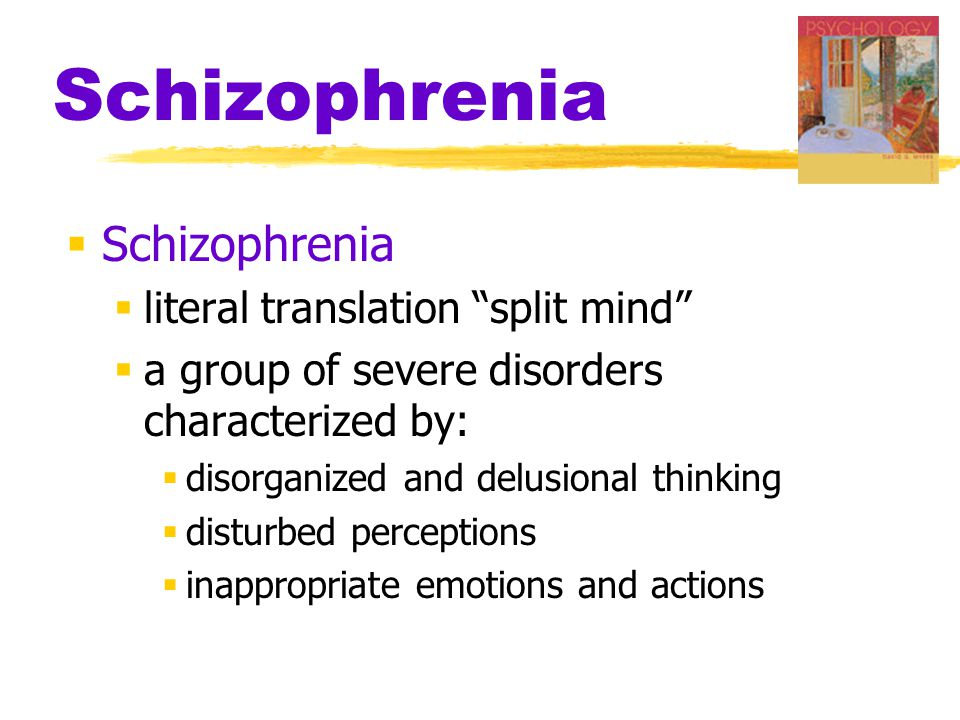 Schizophrenia  Schizophrenia  literal translation split mind  a group of severe disorders characterized by:  disorganized and delusional thinking  disturbed perceptions  inappropriate emotions and actions
