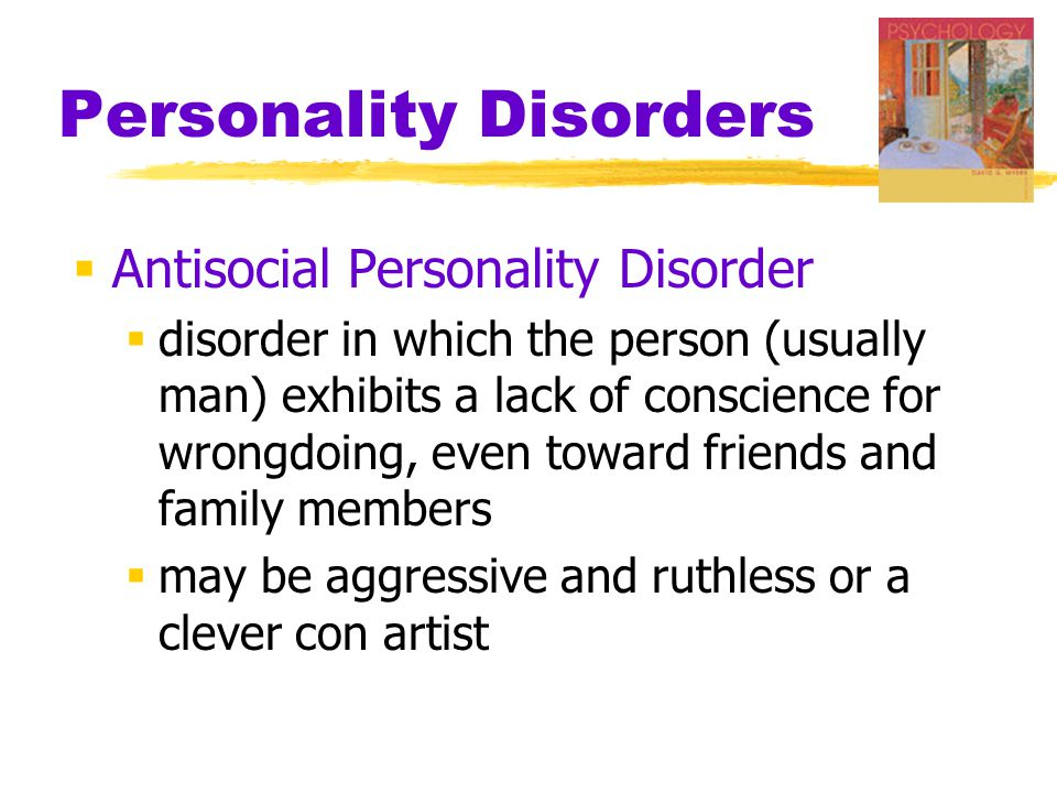 Personality Disorders  Antisocial Personality Disorder  disorder in which the person (usually man) exhibits a lack of conscience for wrongdoing, even toward friends and family members  may be aggressive and ruthless or a clever con artist