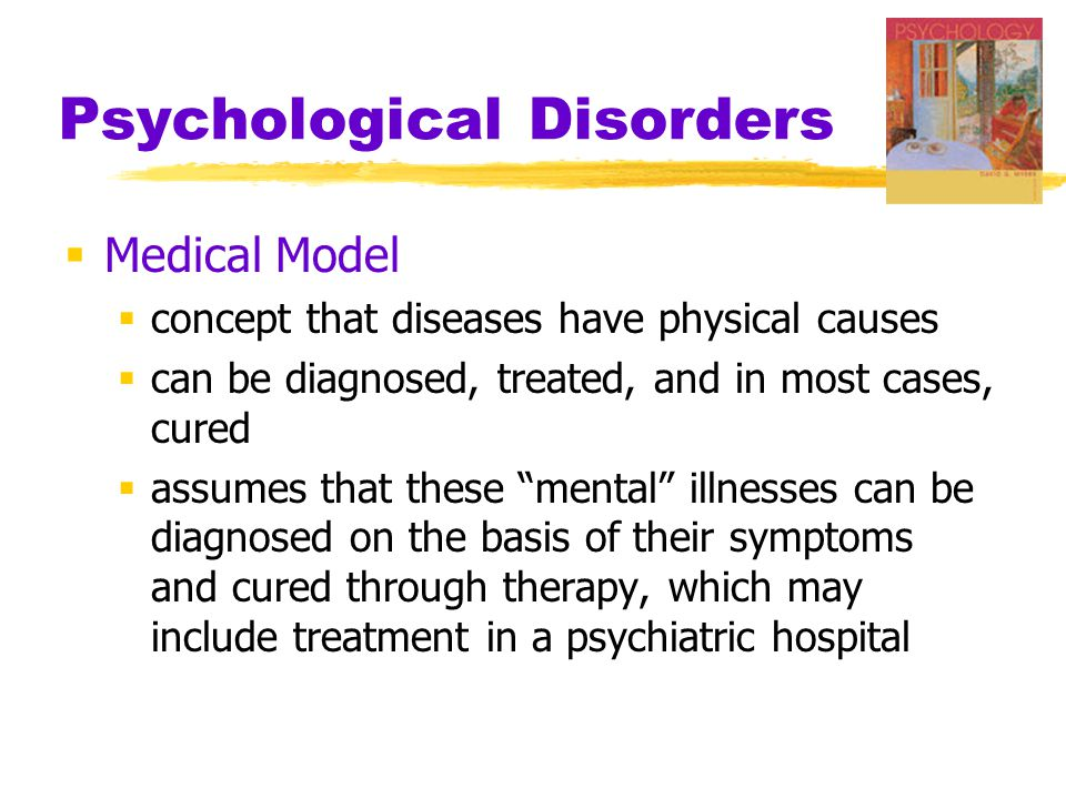 Psychological Disorders  Medical Model  concept that diseases have physical causes  can be diagnosed, treated, and in most cases, cured  assumes that these mental illnesses can be diagnosed on the basis of their symptoms and cured through therapy, which may include treatment in a psychiatric hospital