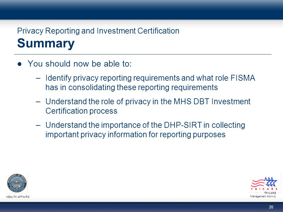 TRICARE Management Activity HEALTH AFFAIRS 20 Privacy Reporting and Investment Certification Summary You should now be able to: − Identify privacy reporting requirements and what role FISMA has in consolidating these reporting requirements − Understand the role of privacy in the MHS DBT Investment Certification process − Understand the importance of the DHP-SIRT in collecting important privacy information for reporting purposes