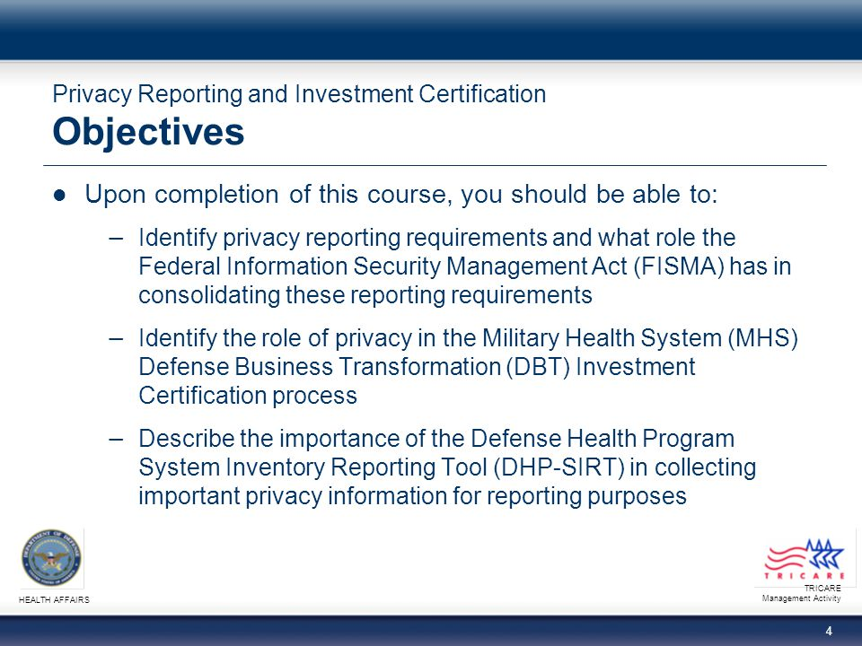 TRICARE Management Activity HEALTH AFFAIRS 4 Privacy Reporting and Investment Certification Objectives Upon completion of this course, you should be able to: − Identify privacy reporting requirements and what role the Federal Information Security Management Act (FISMA) has in consolidating these reporting requirements − Identify the role of privacy in the Military Health System (MHS) Defense Business Transformation (DBT) Investment Certification process − Describe the importance of the Defense Health Program System Inventory Reporting Tool (DHP-SIRT) in collecting important privacy information for reporting purposes
