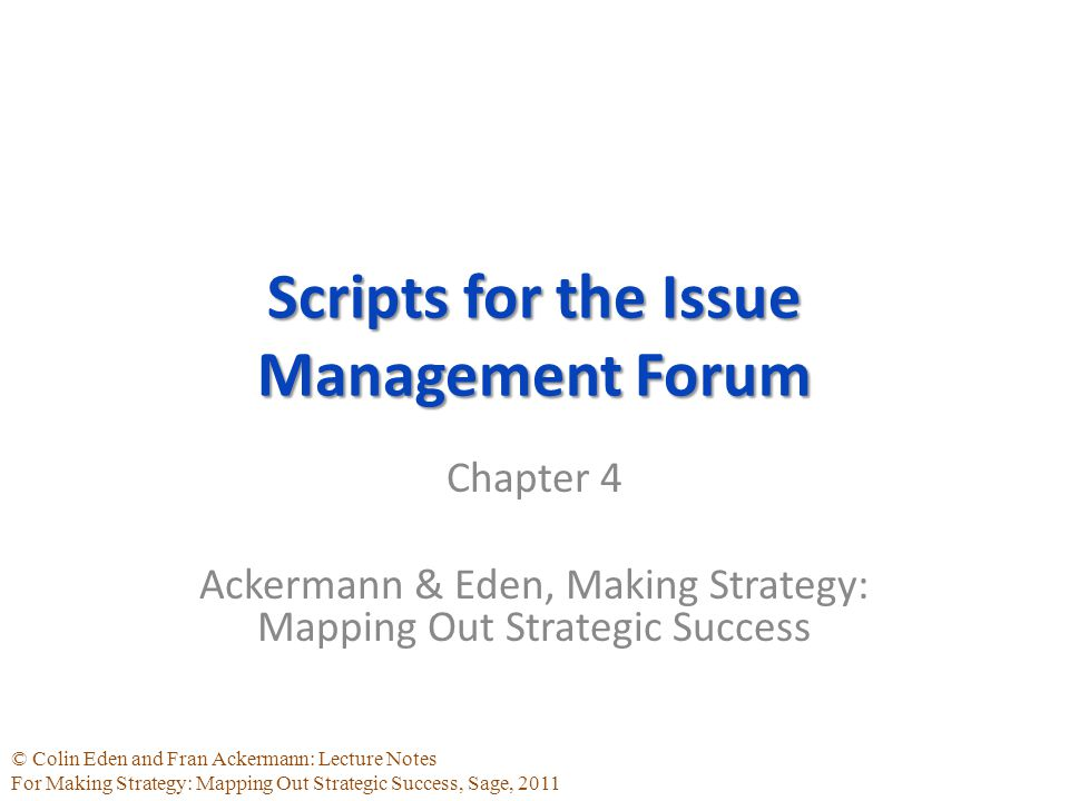 © Colin Eden and Fran Ackermann: Lecture Notes For Making Strategy: Mapping Out Strategic Success, Sage, 2011 Scripts for the Issue Management Forum Chapter 4 Ackermann & Eden, Making Strategy: Mapping Out Strategic Success