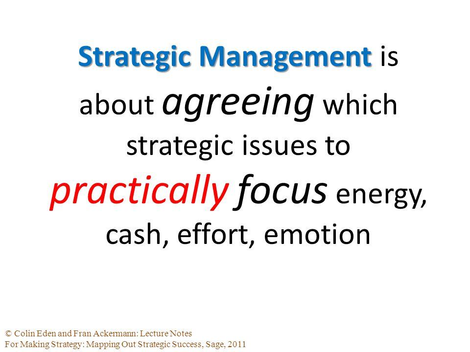 © Colin Eden and Fran Ackermann: Lecture Notes For Making Strategy: Mapping Out Strategic Success, Sage, 2011 Strategic Management Strategic Management is about agreeing which strategic issues to practically focus energy, cash, effort, emotion