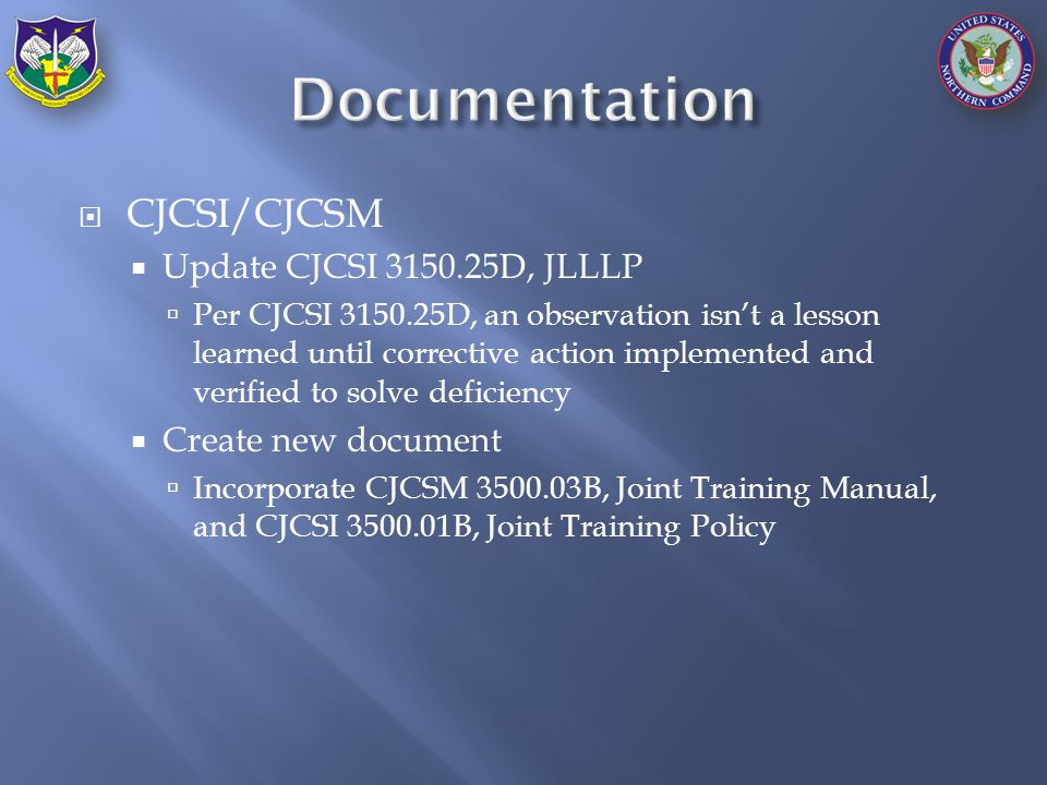  CJCSI/CJCSM  Update CJCSI 3150.25D, JLLLP  Per CJCSI 3150.25D, an observation isn't a lesson learned until corrective action implemented and verified to solve deficiency  Create new document  Incorporate CJCSM 3500.03B, Joint Training Manual, and CJCSI 3500.01B, Joint Training Policy