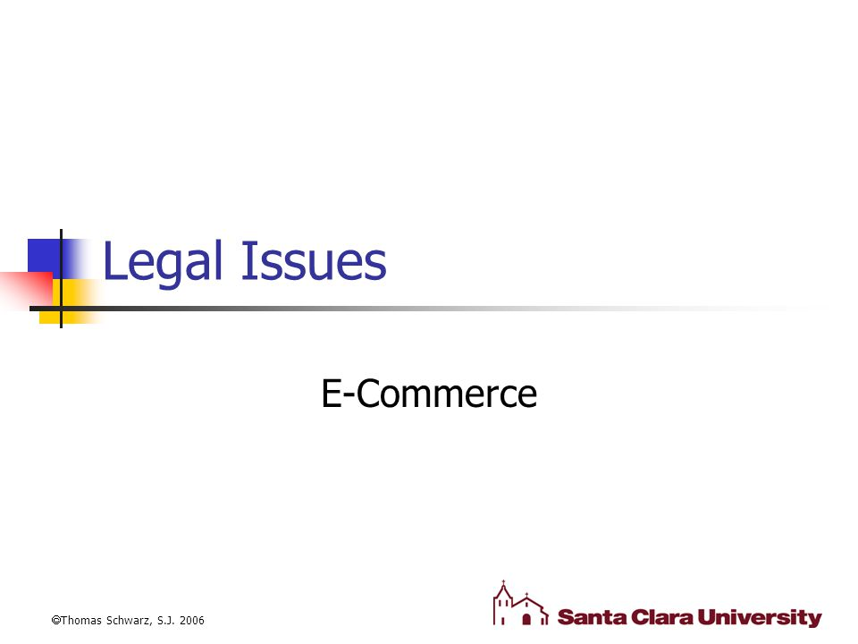 Legal Issues E-Commerce  Thomas Schwarz, S.J. 2006