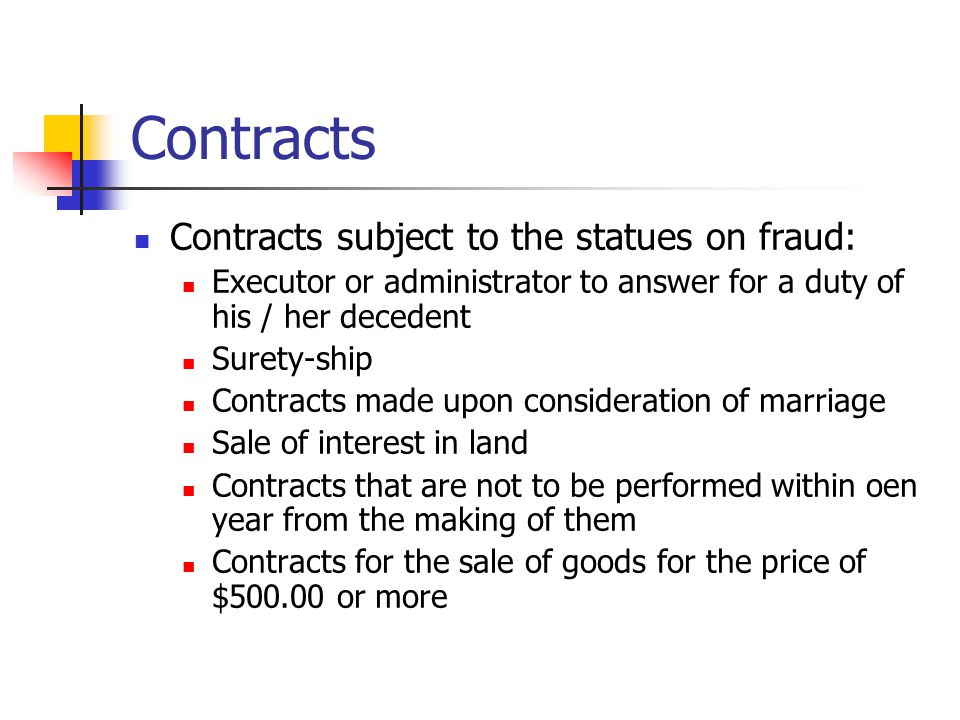 Contracts Contracts subject to the statues on fraud: Executor or administrator to answer for a duty of his / her decedent Surety-ship Contracts made upon consideration of marriage Sale of interest in land Contracts that are not to be performed within oen year from the making of them Contracts for the sale of goods for the price of $500.00 or more