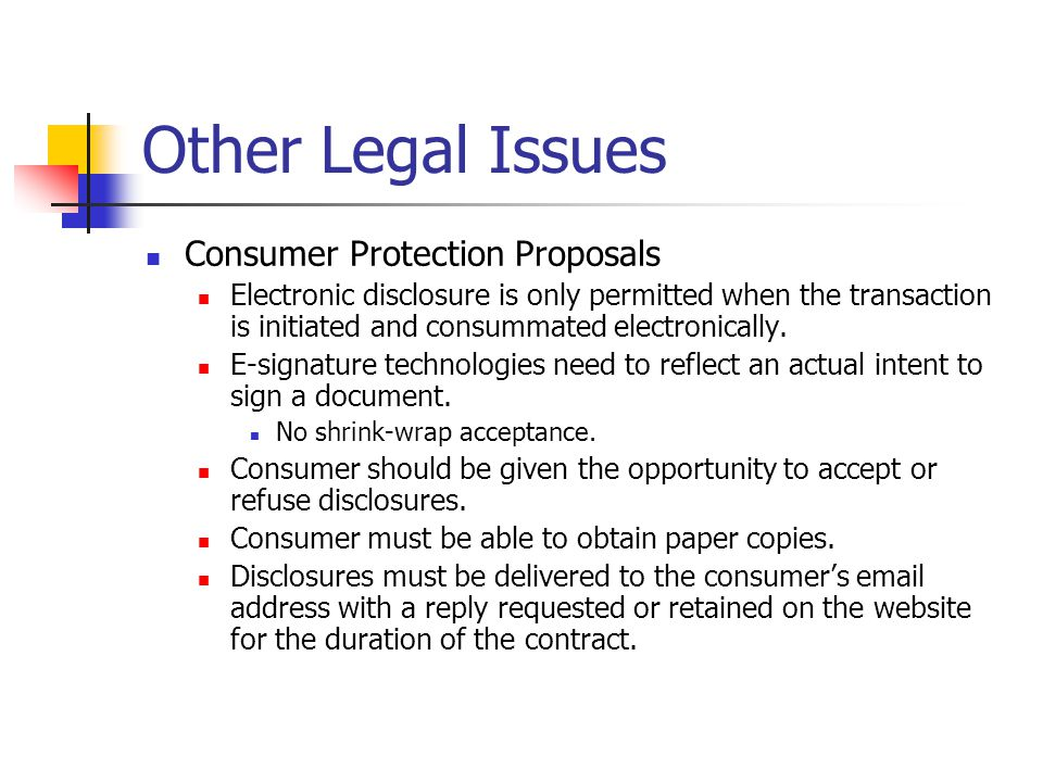 Other Legal Issues Consumer Protection Proposals Electronic disclosure is only permitted when the transaction is initiated and consummated electronically.