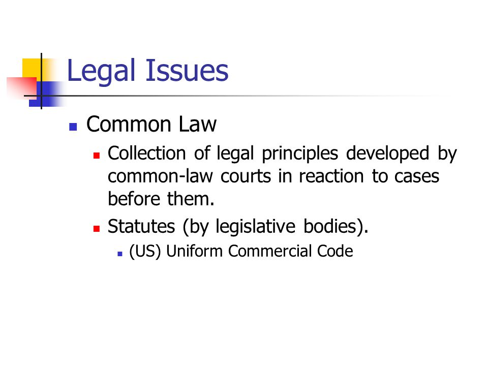 Legal Issues Common Law Collection of legal principles developed by common-law courts in reaction to cases before them.