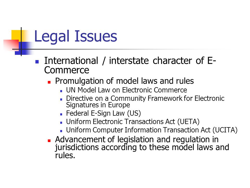 Legal Issues International / interstate character of E- Commerce Promulgation of model laws and rules UN Model Law on Electronic Commerce Directive on a Community Framework for Electronic Signatures in Europe Federal E-Sign Law (US) Uniform Electronic Transactions Act (UETA) Uniform Computer Information Transaction Act (UCITA) Advancement of legislation and regulation in jurisdictions according to these model laws and rules.