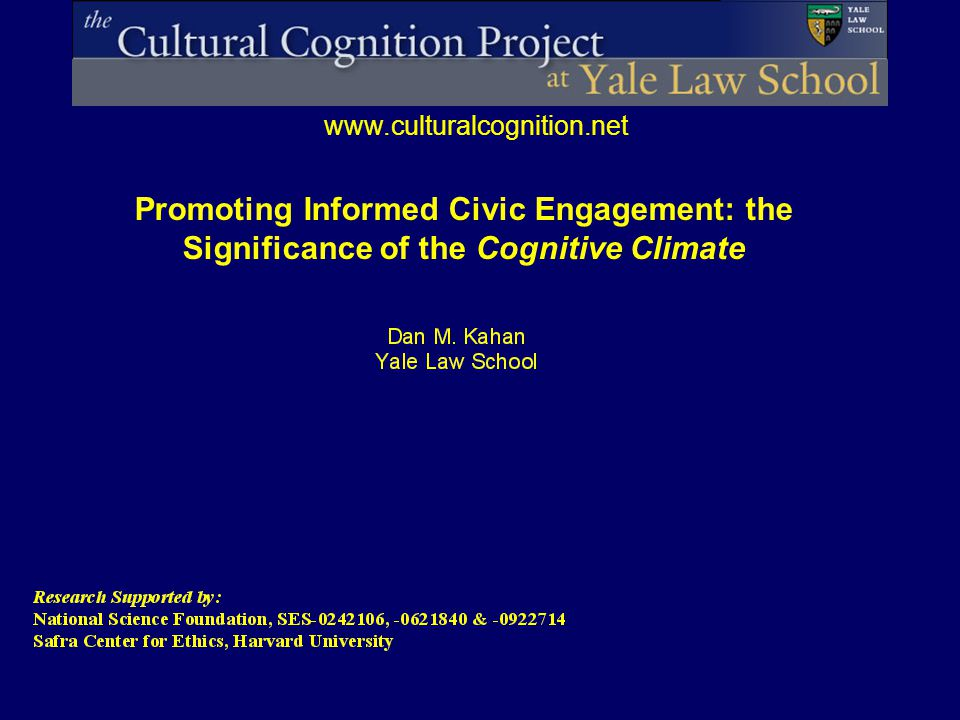 www.culturalcognition.net Promoting Informed Civic Engagement: the Significance of the Cognitive Climate