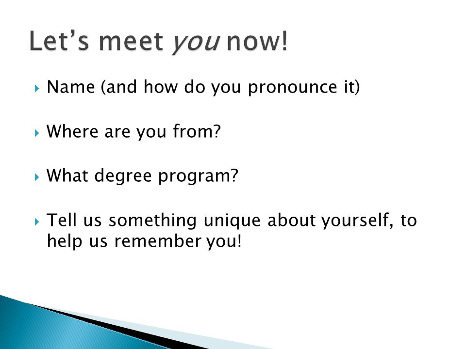  Name (and how do you pronounce it)  Where are you from.