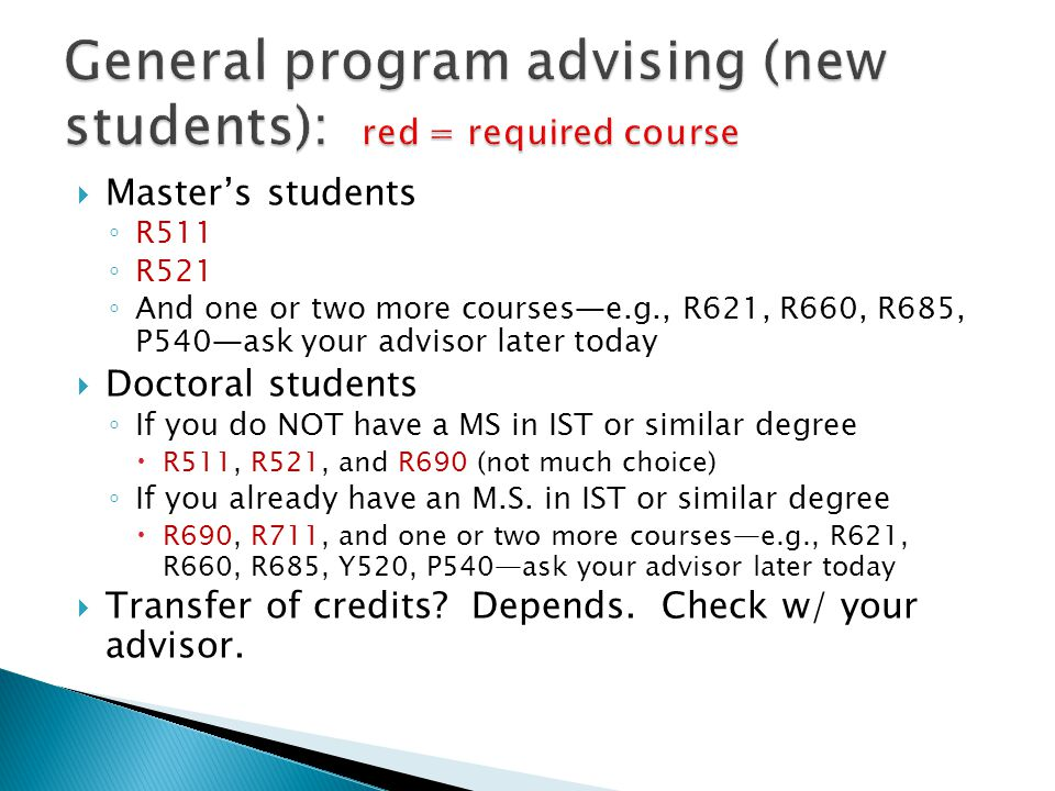  Master's students ◦ R511 ◦ R521 ◦ And one or two more courses—e.g., R621, R660, R685, P540—ask your advisor later today  Doctoral students ◦ If you do NOT have a MS in IST or similar degree  R511, R521, and R690 (not much choice) ◦ If you already have an M.S.
