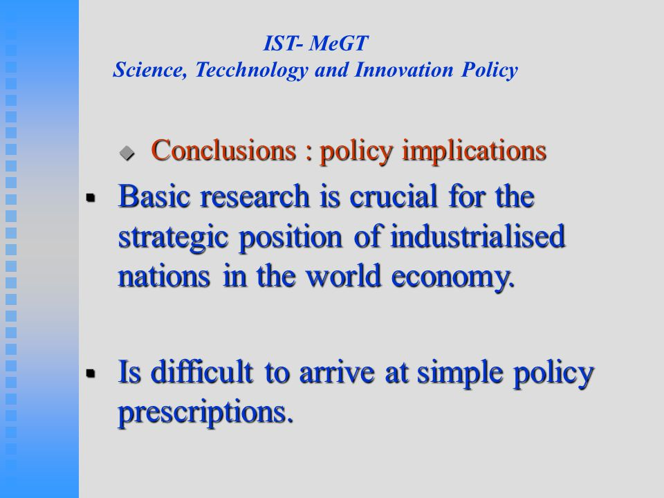 IST- MeGT Science, Tecchnology and Innovation Policy  Conclusions : policy implications  Basic research is crucial for the strategic position of industrialised nations in the world economy.