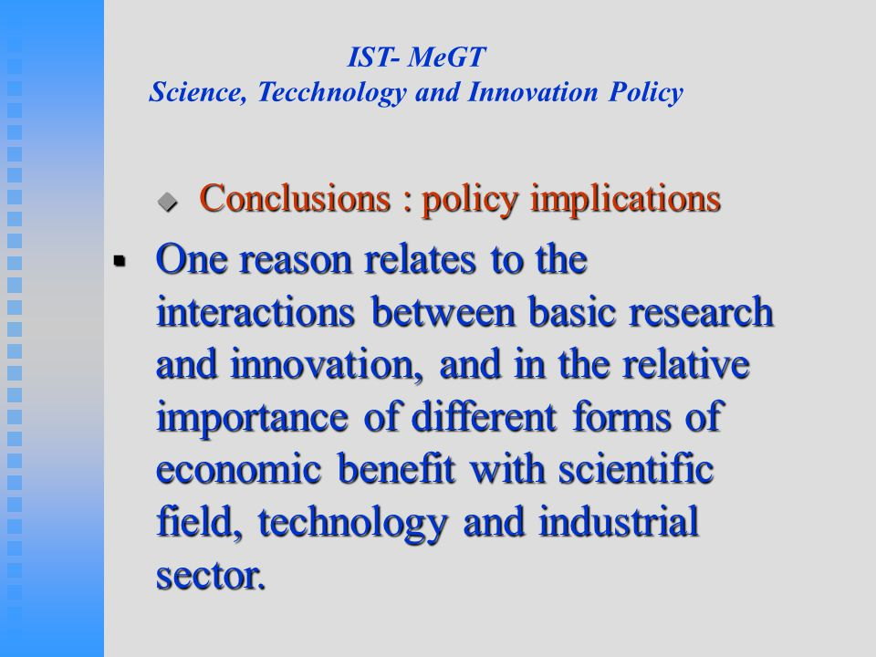 IST- MeGT Science, Tecchnology and Innovation Policy  Conclusions : policy implications  One reason relates to the interactions between basic research and innovation, and in the relative importance of different forms of economic benefit with scientific field, technology and industrial sector.