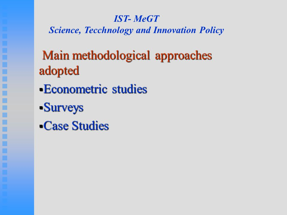 Main methodological approaches adopted Main methodological approaches adopted  Econometric studies  Surveys  Case Studies IST- MeGT Science, Tecchnology and Innovation Policy