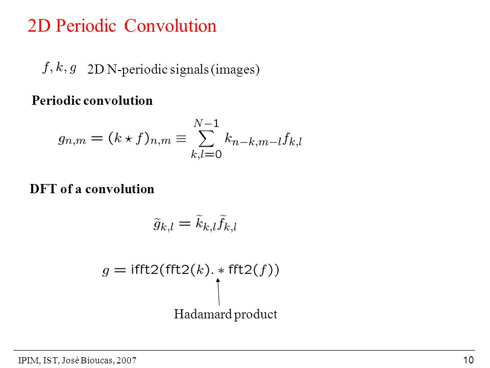 IPIM, IST, José Bioucas, 2007 10 2D Periodic Convolution 2D N-periodic signals (images) Periodic convolution DFT of a convolution Hadamard product