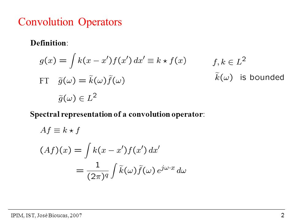 IPIM, IST, José Bioucas, 2007 2 Convolution Operators Definition: Spectral representation of a convolution operator: FT