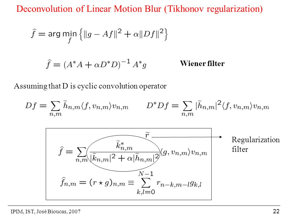 IPIM, IST, José Bioucas, 2007 22 Deconvolution of Linear Motion Blur (Tikhonov regularization) Assuming that D is cyclic convolution operator Wiener filter Regularization filter