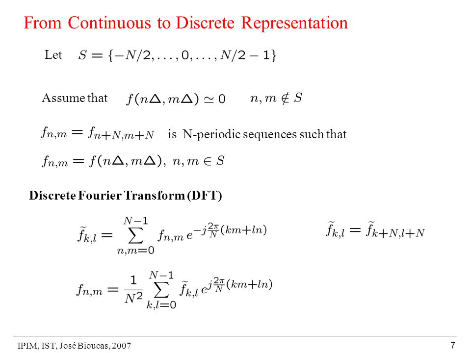 IPIM, IST, José Bioucas, 2007 7 From Continuous to Discrete Representation Assume that Let is N-periodic sequences such that Discrete Fourier Transform (DFT)