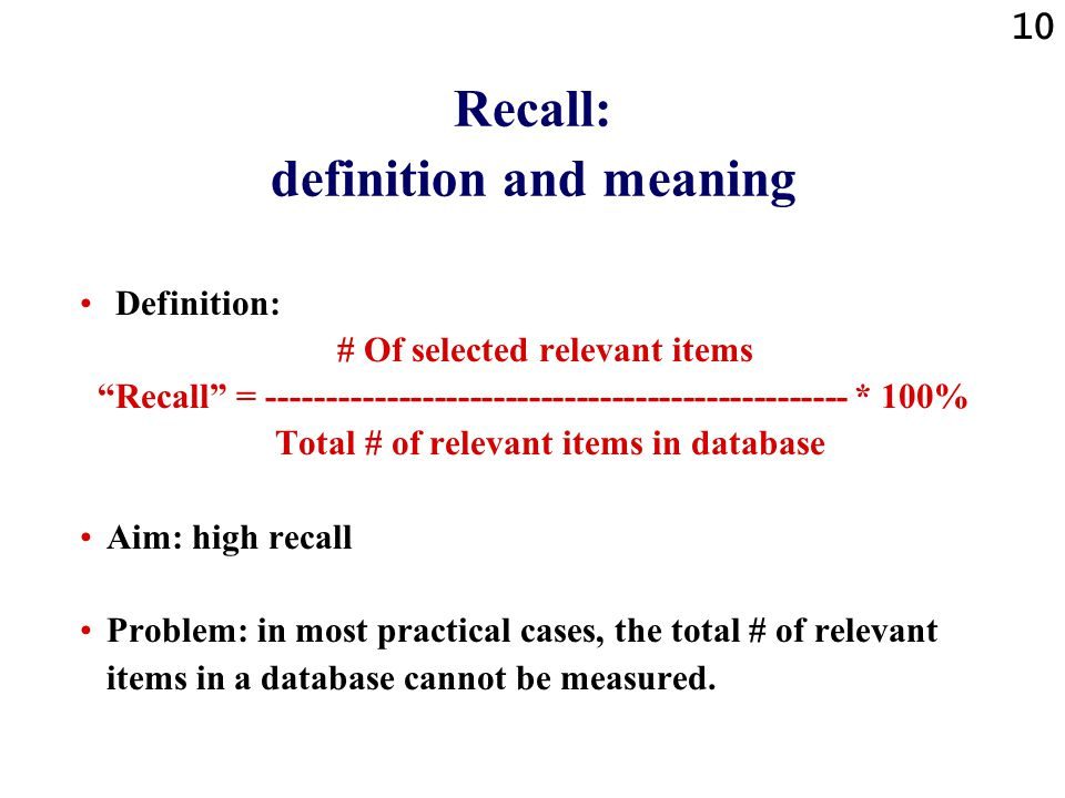 10 Recall: definition and meaning Definition: # Of selected relevant items Recall = ------------------------------------------------- * 100% Total # of relevant items in database Aim: high recall Problem: in most practical cases, the total # of relevant items in a database cannot be measured.