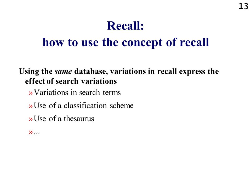 13 Recall: how to use the concept of recall Using the same database, variations in recall express the effect of search variations »Variations in search terms »Use of a classification scheme »Use of a thesaurus »...
