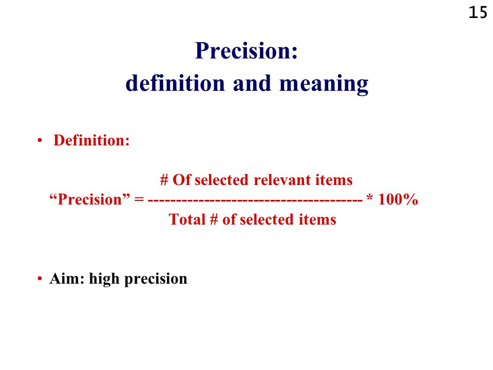 15 Precision: definition and meaning Definition: # Of selected relevant items Precision = --------------------------------------- * 100% Total # of selected items Aim: high precision