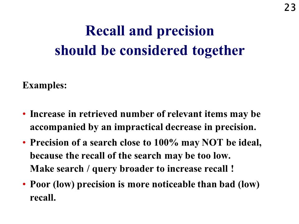 23 Recall and precision should be considered together Examples: Increase in retrieved number of relevant items may be accompanied by an impractical decrease in precision.