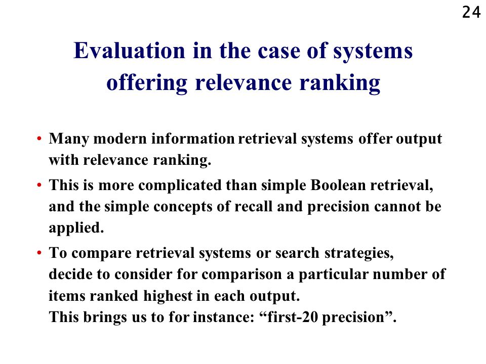 24 Evaluation in the case of systems offering relevance ranking Many modern information retrieval systems offer output with relevance ranking.