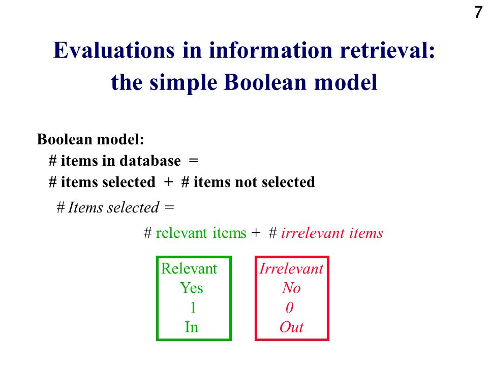 7 Evaluations in information retrieval: the simple Boolean model Boolean model: # items in database = # items selected + # items not selected # Items selected = # relevant items + # irrelevant items Relevant Yes 1 In Irrelevant No 0 Out