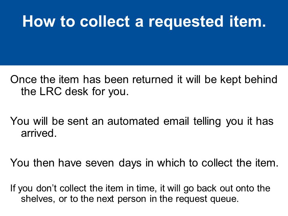 Once the item has been returned it will be kept behind the LRC desk for you.