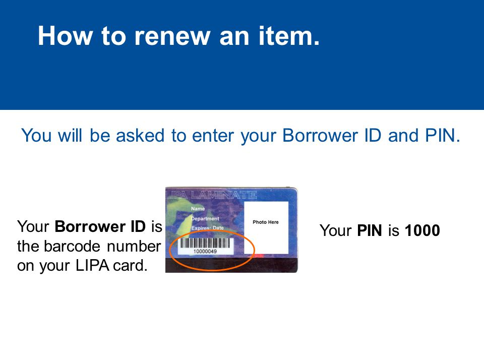 How to renew an item. You will be asked to enter your Borrower ID and PIN.
