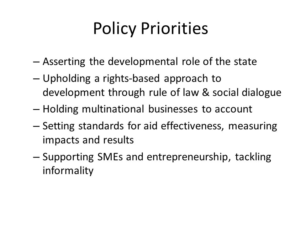 Policy Priorities – Asserting the developmental role of the state – Upholding a rights-based approach to development through rule of law & social dialogue – Holding multinational businesses to account – Setting standards for aid effectiveness, measuring impacts and results – Supporting SMEs and entrepreneurship, tackling informality