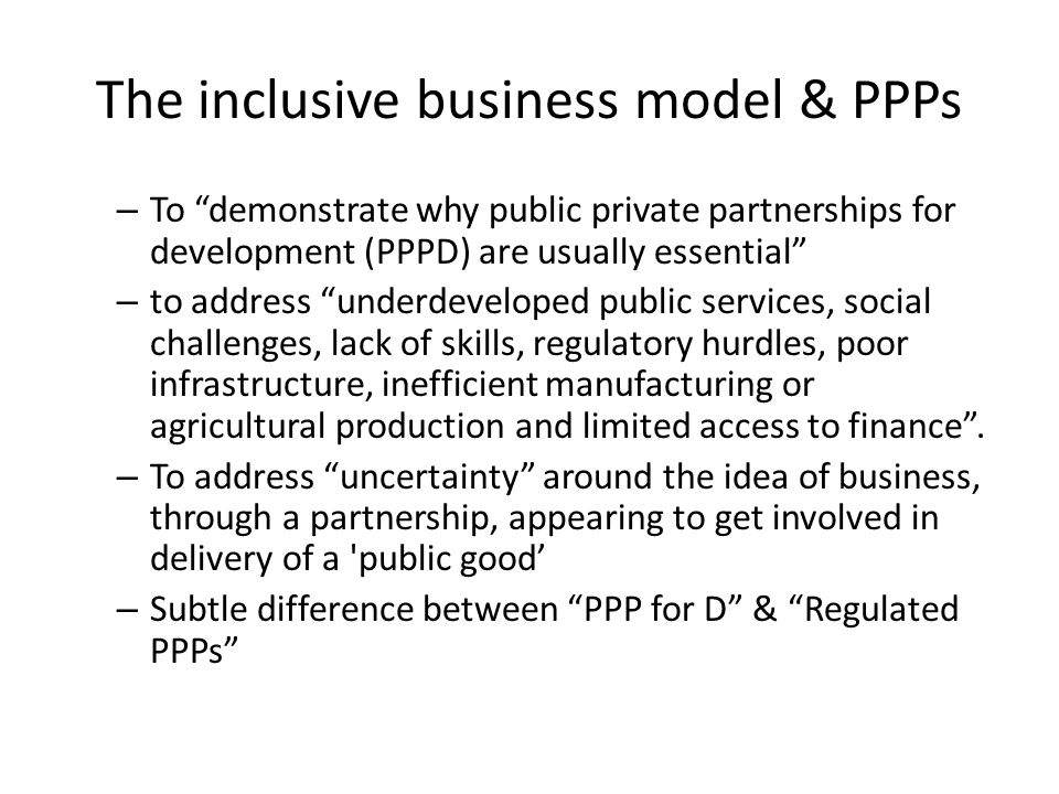 The inclusive business model & PPPs – To demonstrate why public private partnerships for development (PPPD) are usually essential – to address underdeveloped public services, social challenges, lack of skills, regulatory hurdles, poor infrastructure, inefficient manufacturing or agricultural production and limited access to finance .